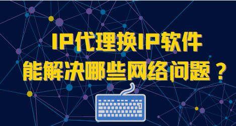 探究IP代理换IP软件能解决哪些网络问题?