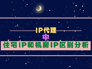 IP代理中住宅IP和机房IP区别分析